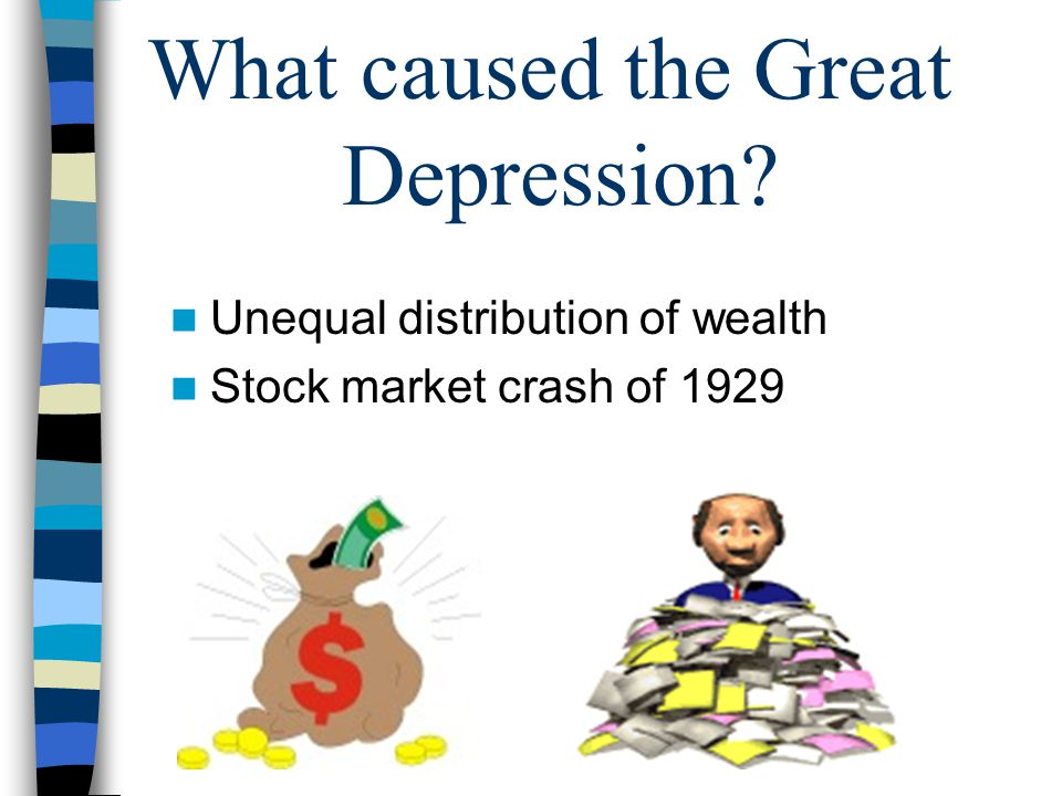 What caused the Great Depression? Unequal distribution of wealth Stock market crash of 1929