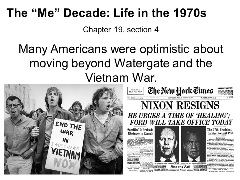 "The ""Me"" Decade: Life in the 1970s Chapter 19, section 4 Many Americans were optimistic about moving beyond Watergate and the Vietnam War."