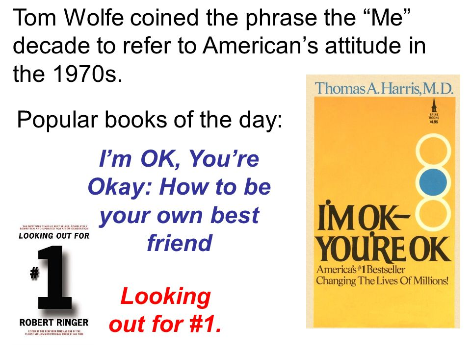 "Tom Wolfe coined the phrase the ""Me"" decade to refer to American's attitude in the 1970s. Popular books of the day: I'm OK, You're Okay: How to be you"