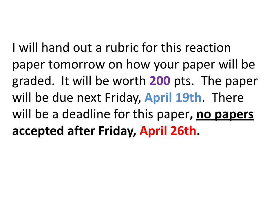 I will hand out a rubric for this reaction paper tomorrow on how your paper will be graded.