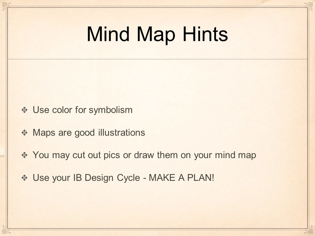 Mind Map Hints Use color for symbolism Maps are good illustrations You may cut out pics or draw them on your mind map Use your IB Design Cycle - MAKE A PLAN!