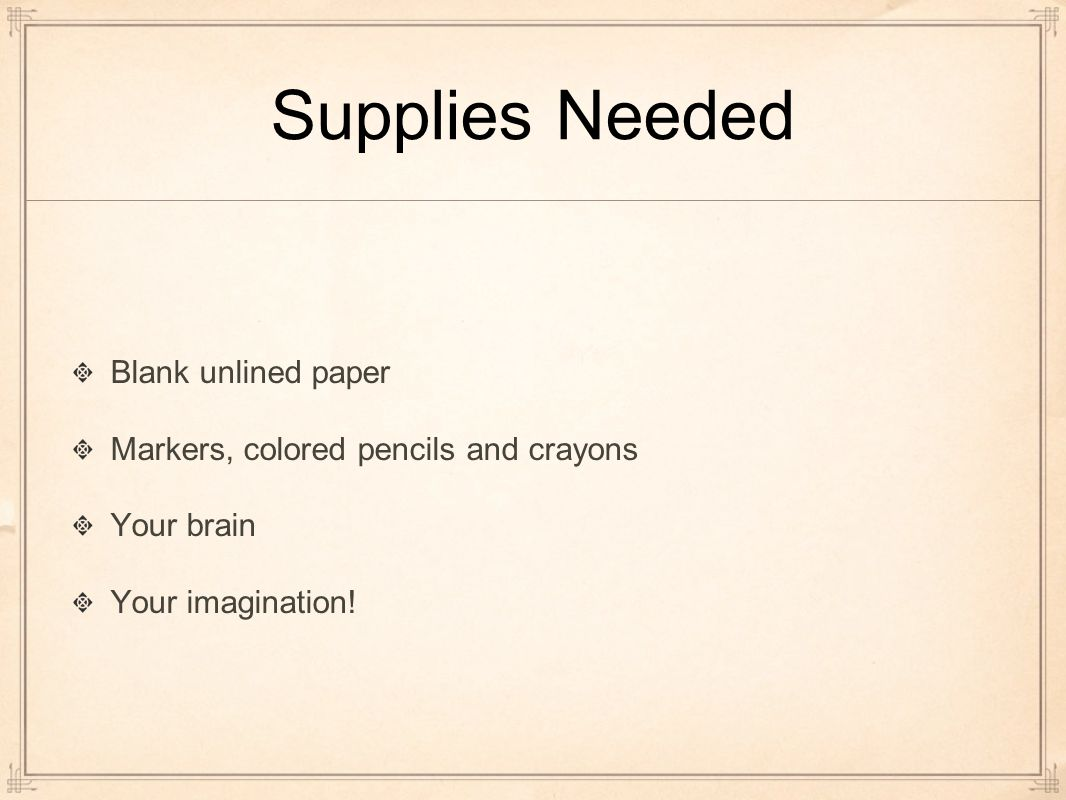Supplies Needed Blank unlined paper Markers, colored pencils and crayons Your brain Your imagination!
