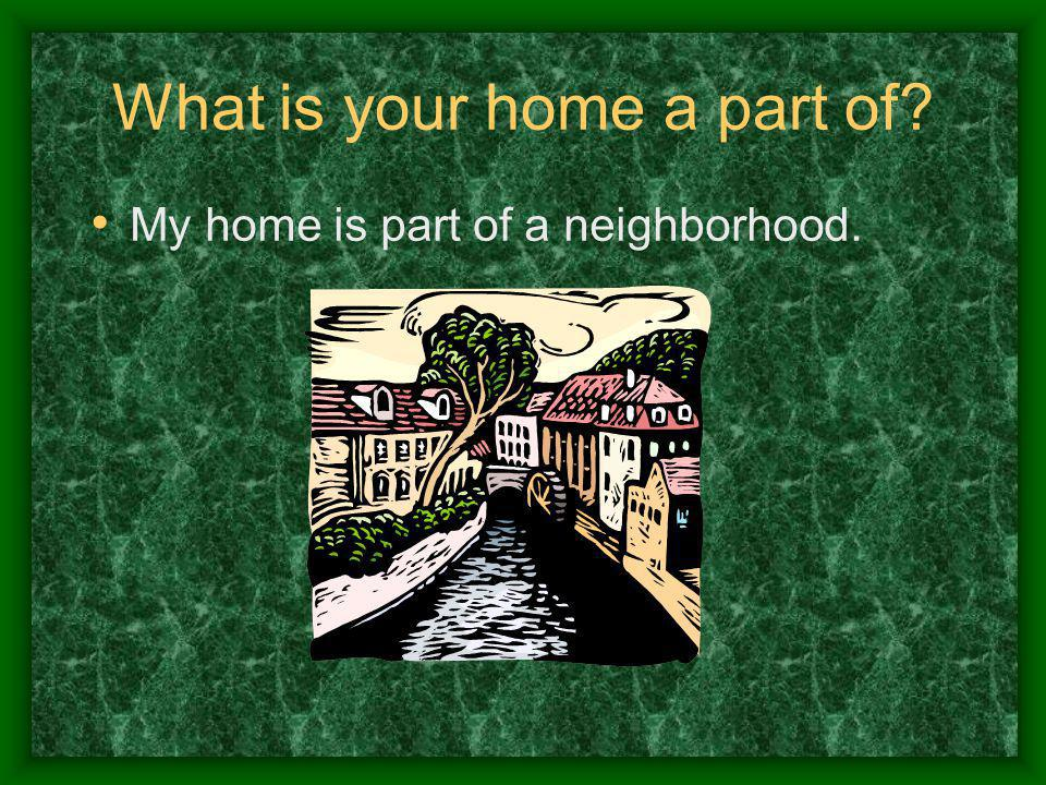 What is your home a part of? My home is part of a neighborhood.