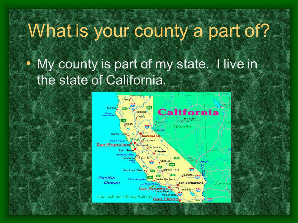 What is your county a part of. My county is part of my state.
