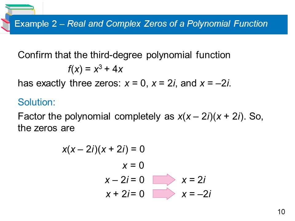 10 Example 2 – Real and Complex Zeros of a Polynomial Function Confirm that the third-degree polynomial function f (x) = x 3 + 4x has exactly three ze