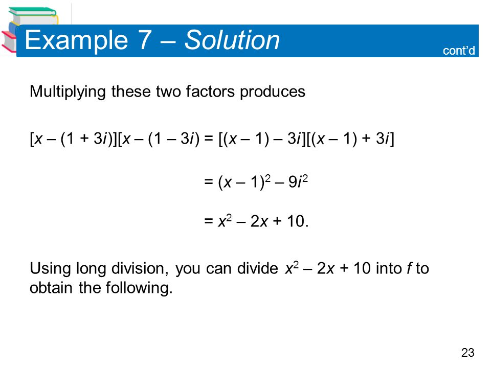 23 Example 7 – Solution Multiplying these two factors produces [x – (1 + 3i )][x – (1 – 3i ) = [(x – 1) – 3i ][(x – 1) + 3i ] = (x – 1) 2 – 9i 2 = x 2
