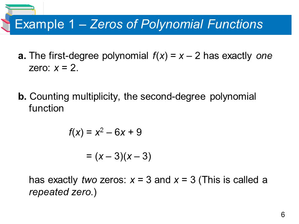 6 Example 1 – Zeros of Polynomial Functions a. The first-degree polynomial f (x) = x – 2 has exactly one zero: x = 2. b. Counting multiplicity, the se