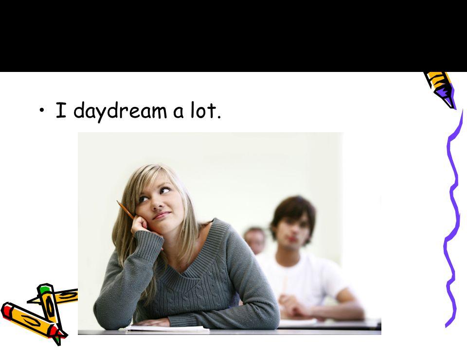 I daydream a lot. A.