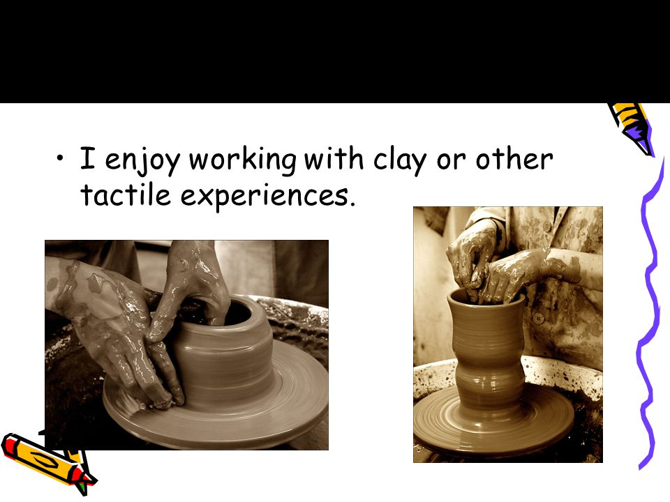 I enjoy working with clay or other tactile experiences. B.