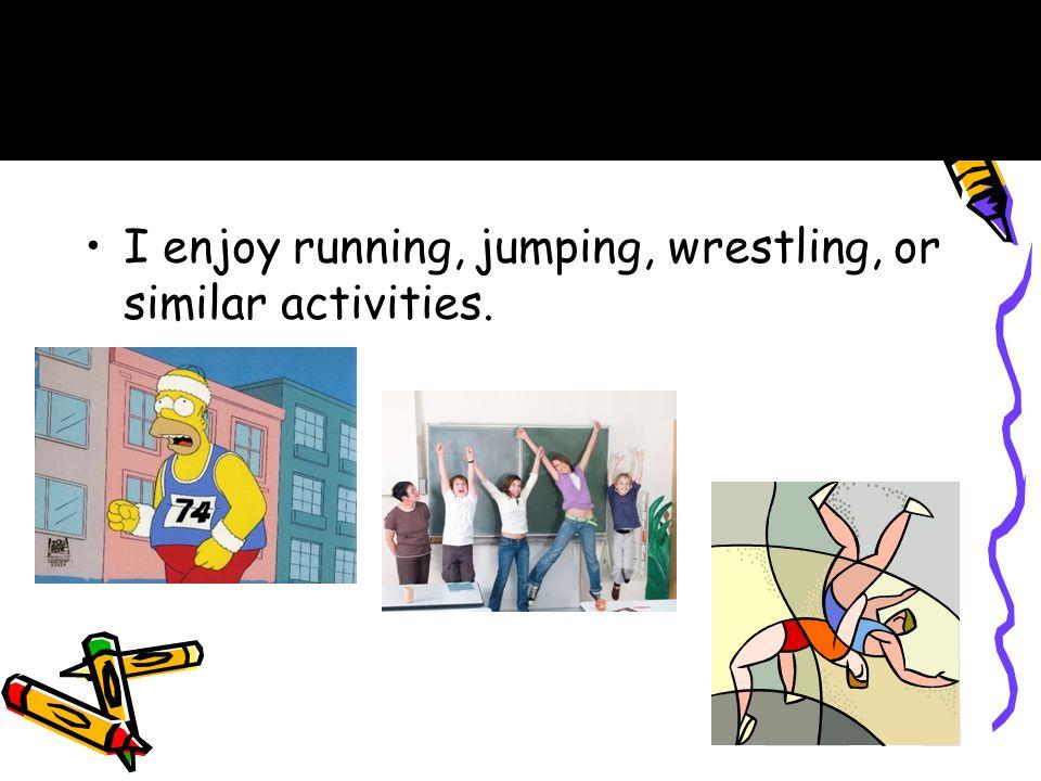 I enjoy running, jumping, wrestling, or similar activities. C.