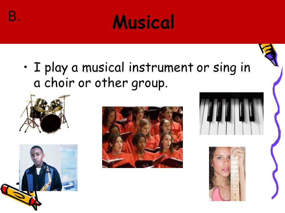 I play a musical instrument or sing in a choir or other group. B.