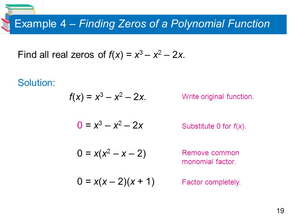 19 Example 4 – Finding Zeros of a Polynomial Function Find all real zeros of f (x) = x 3 – x 2 – 2x. Solution: f (x) = x 3 – x 2 – 2x. 0 = x 3 – x 2 –