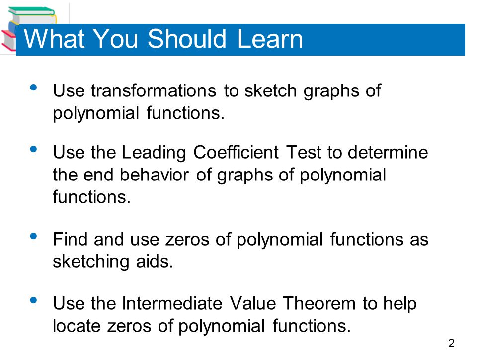 2 What You Should Learn Use transformations to sketch graphs of polynomial functions. Use the Leading Coefficient Test to determine the end behavior o