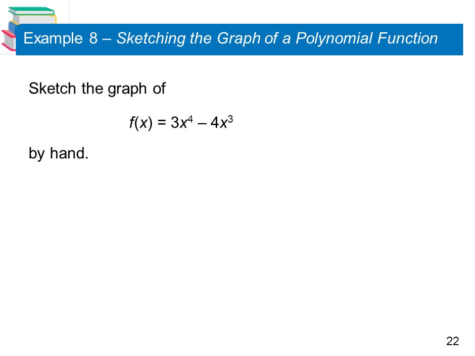 22 Example 8 – Sketching the Graph of a Polynomial Function Sketch the graph of f (x) = 3x 4 – 4x 3 by hand.