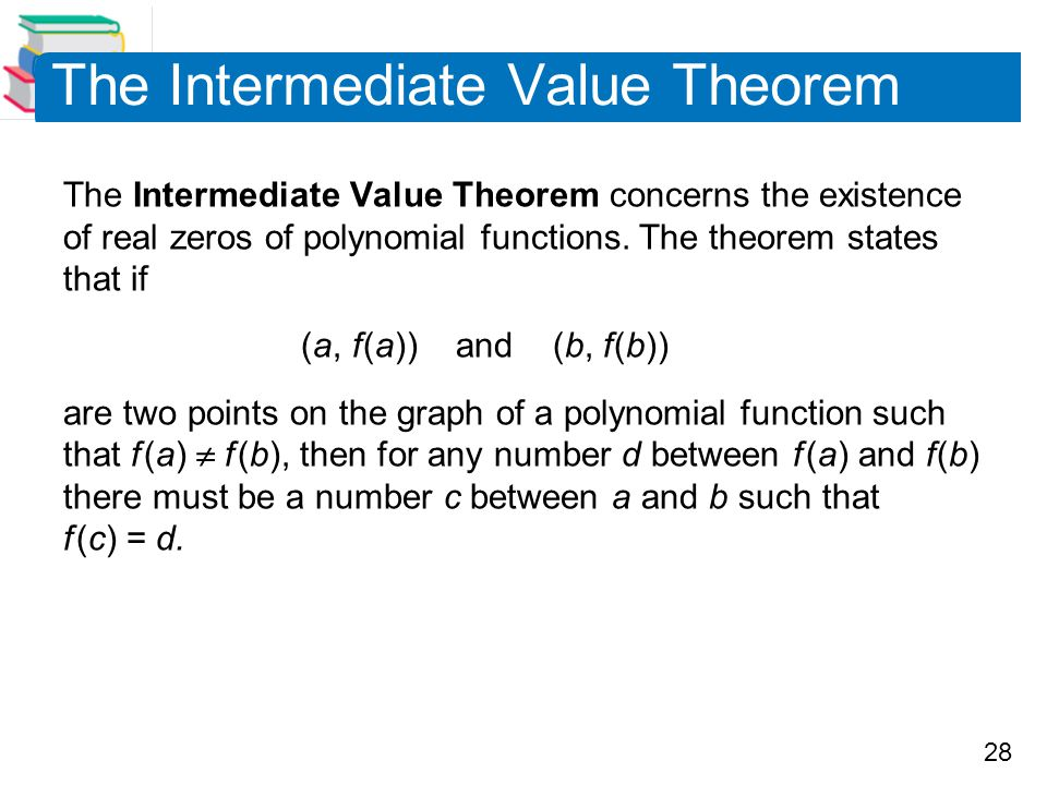 28 The Intermediate Value Theorem The Intermediate Value Theorem concerns the existence of real zeros of polynomial functions. The theorem states that
