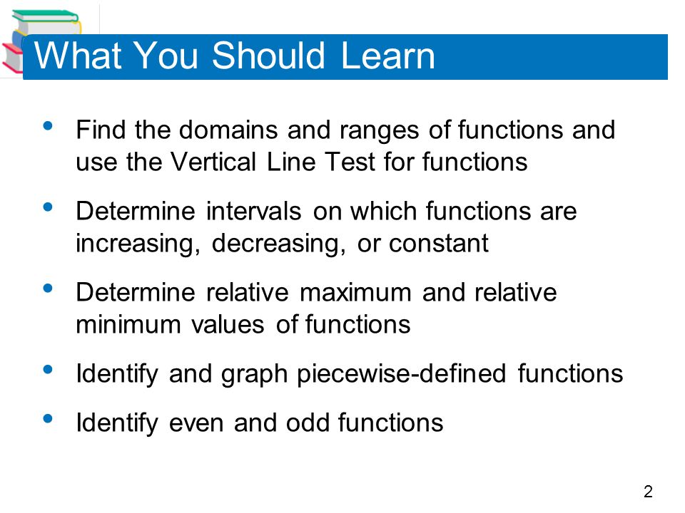 2 What You Should Learn Find the domains and ranges of functions and use the Vertical Line Test for functions Determine intervals on which functions a