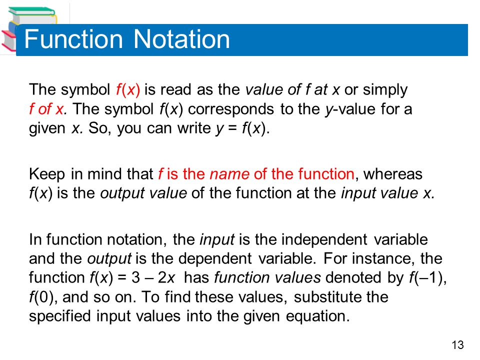 13 Function Notation The symbol f (x) is read as the value of f at x or simply f of x. The symbol f (x) corresponds to the y-value for a given x. So,