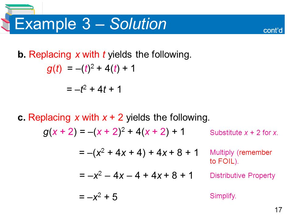 17 Example 3 – Solution b. Replacing x with t yields the following. g (t) = –(t) 2 + 4(t) + 1 = –t 2 + 4t + 1 c. Replacing x with x + 2 yields the fol