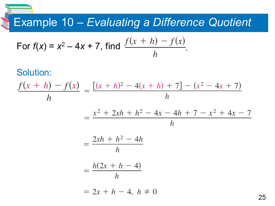 25 Example 10 – Evaluating a Difference Quotient For f (x) = x 2 – 4x + 7, find Solution: