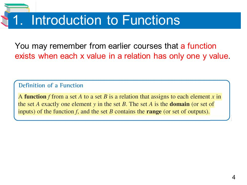 4 1. Introduction to Functions You may remember from earlier courses that a function exists when each x value in a relation has only one y value.