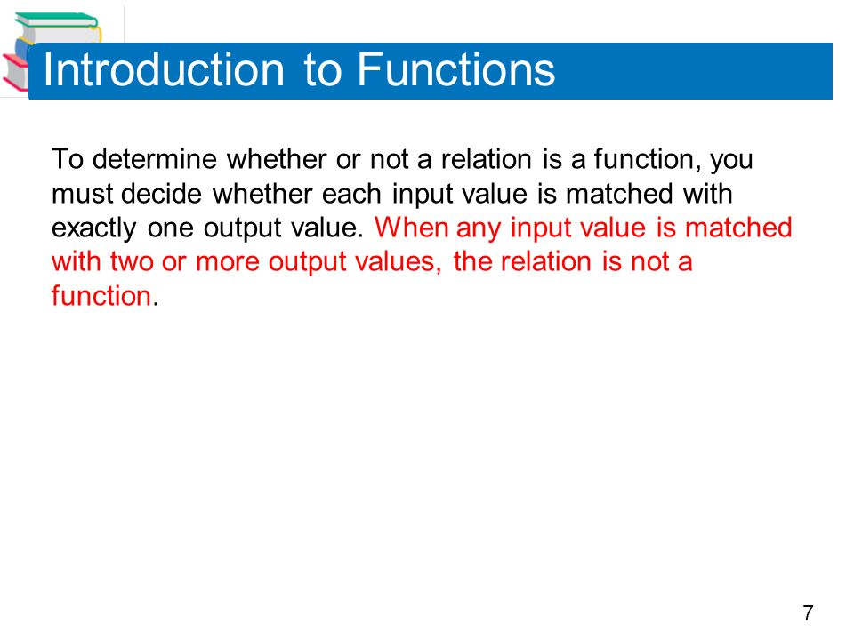 7 Introduction to Functions To determine whether or not a relation is a function, you must decide whether each input value is matched with exactly one