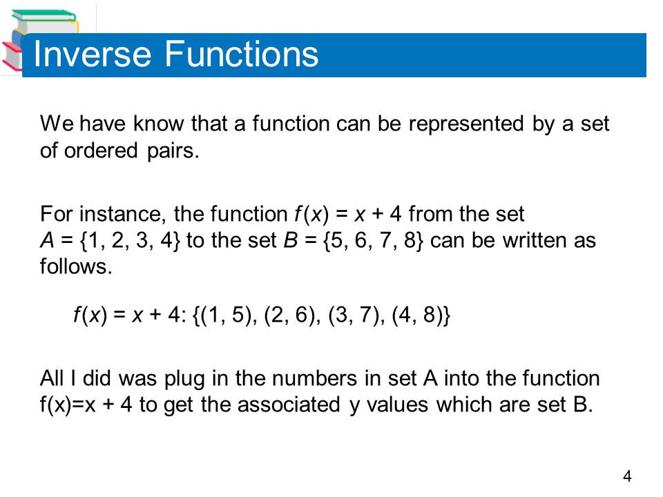 5 Inverse Functions In this case, by interchanging the first and second coordinates of each of these ordered pairs, you can form the inverse function of which is denoted by f –1 It is a function from the set B to the set A and can be written as follows.