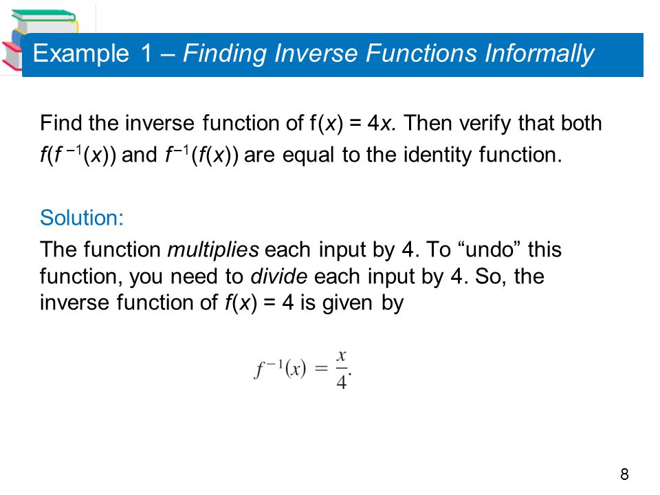 8 Example 1 – Finding Inverse Functions Informally Find the inverse function of f (x) = 4x. Then verify that both f (f –1 (x)) and f –1 (f (x)) are eq