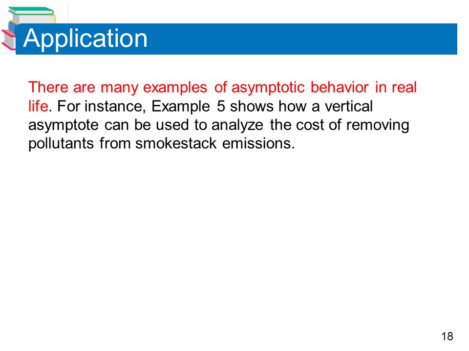 18 Application There are many examples of asymptotic behavior in real life. For instance, Example 5 shows how a vertical asymptote can be used to anal
