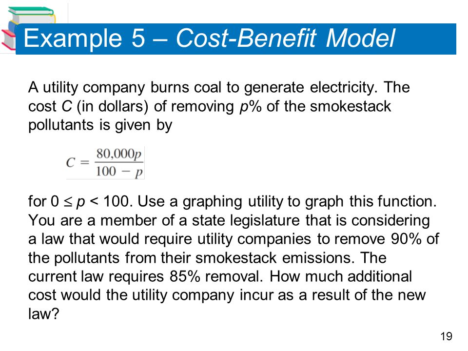 19 Example 5 – Cost-Benefit Model A utility company burns coal to generate electricity. The cost C (in dollars) of removing p% of the smokestack pollu