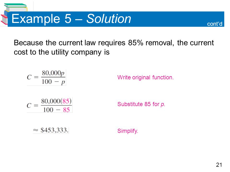 21 Example 5 – Solution Because the current law requires 85% removal, the current cost to the utility company is cont'd Simplify. Substitute 85 for p.