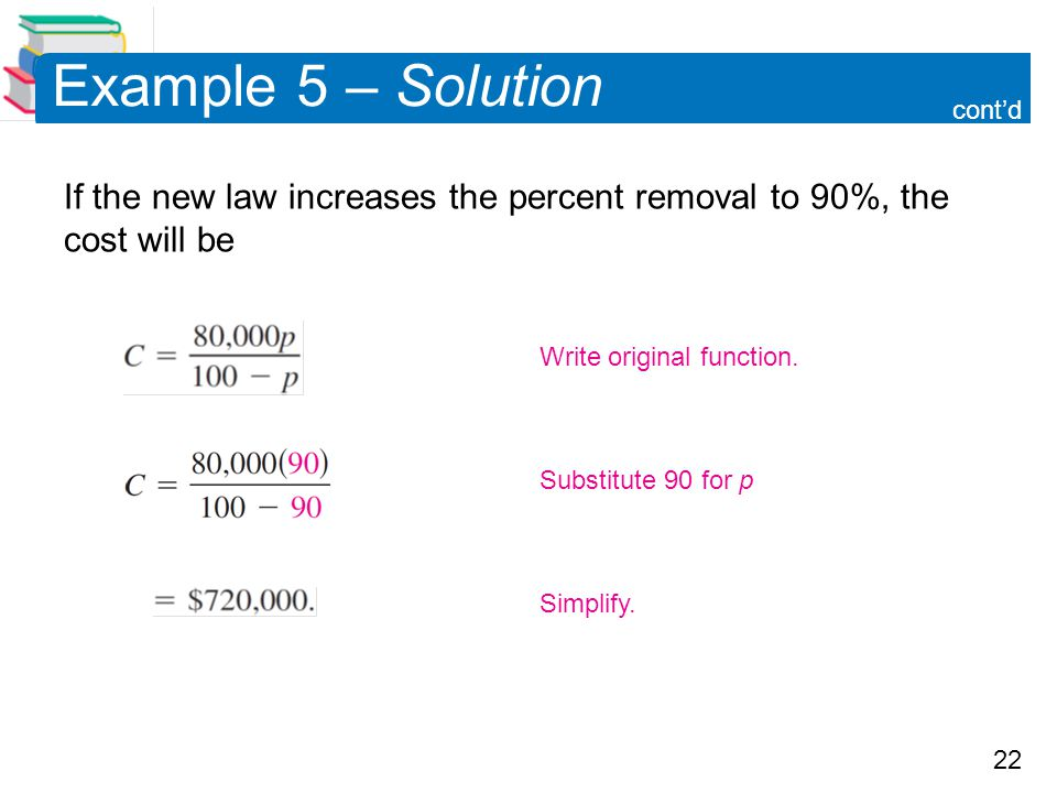 22 Example 5 – Solution If the new law increases the percent removal to 90%, the cost will be cont'd Simplify. Substitute 90 for p Write original func