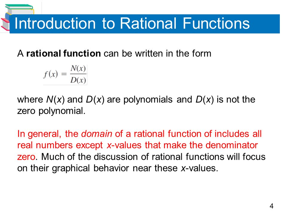 4 A rational function can be written in the form where N (x) and D (x) are polynomials and D (x) is not the zero polynomial. In general, the domain of