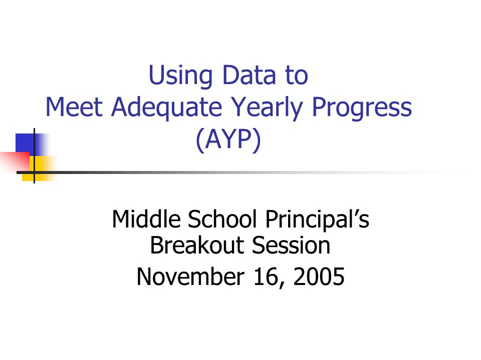 Using Data to Meet Adequate Yearly Progress (AYP) Middle School Principal's Breakout Session November 16, 2005