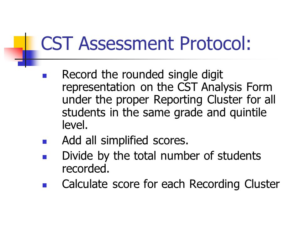 CST Assessment Protocol: Record the rounded single digit representation on the CST Analysis Form under the proper Reporting Cluster for all students in the same grade and quintile level.