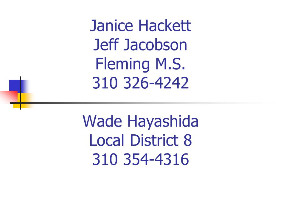 Janice Hackett Jeff Jacobson Fleming M.S. 310 326-4242 Wade Hayashida Local District 8 310 354-4316
