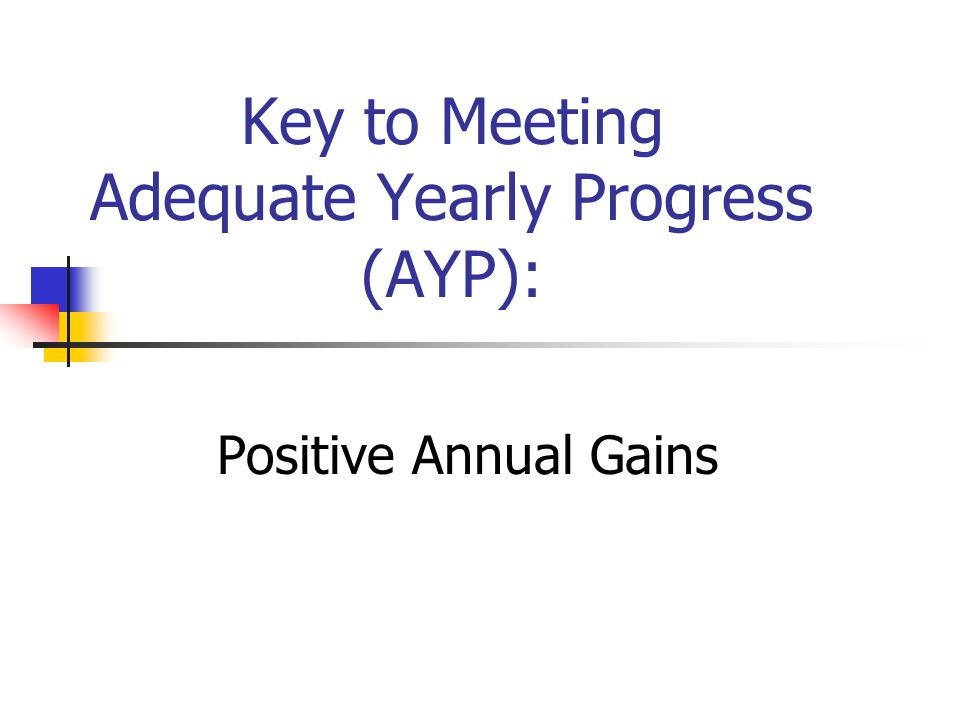 Key to Meeting Adequate Yearly Progress (AYP): Positive Annual Gains
