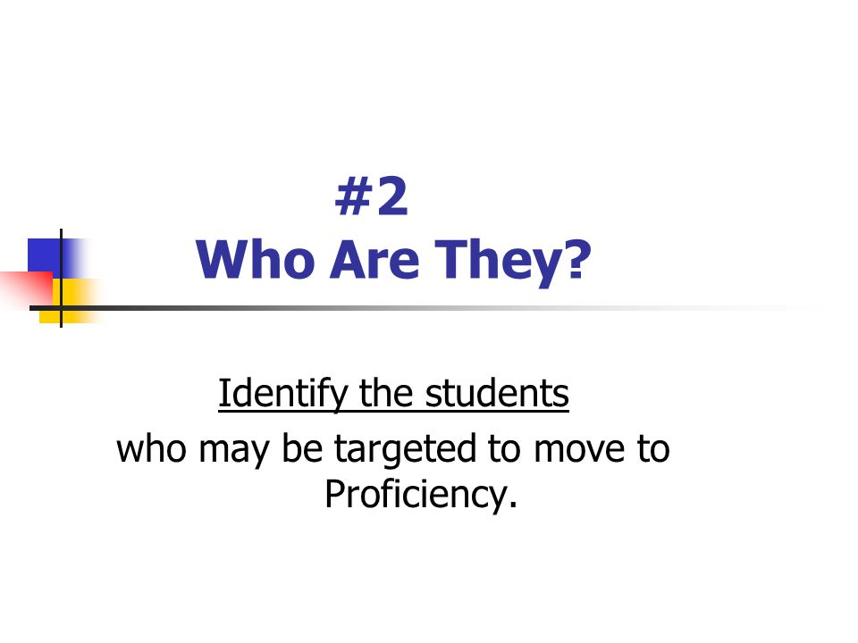 #2 Who Are They Identify the students who may be targeted to move to Proficiency.
