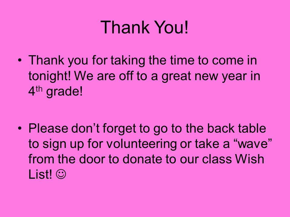 Thank You! Thank you for taking the time to come in tonight! We are off to a great new year in 4 th grade! Please don't forget to go to the back table