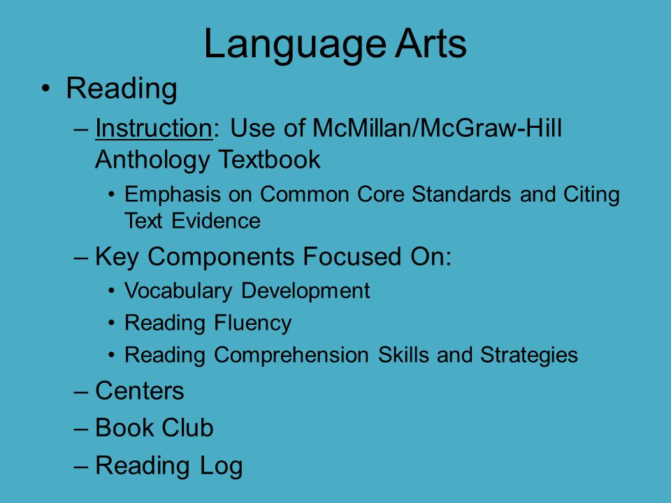 Language Arts Reading –Instruction: Use of McMillan/McGraw-Hill Anthology Textbook Emphasis on Common Core Standards and Citing Text Evidence –Key Com