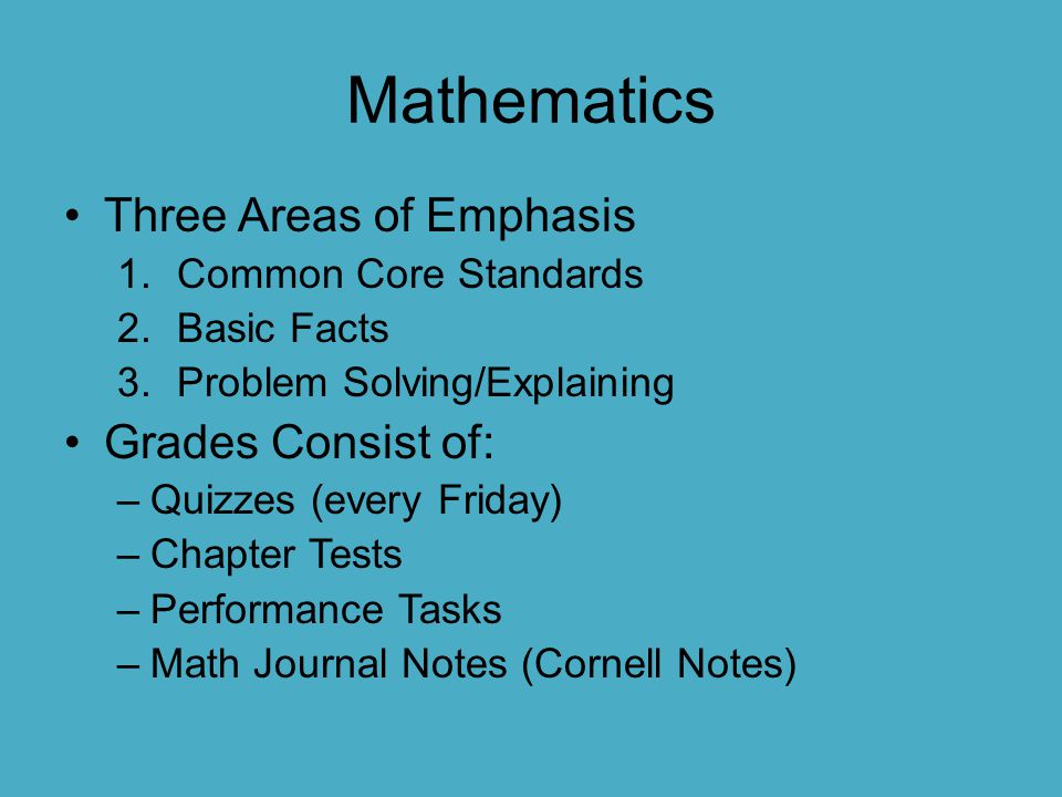 Mathematics Three Areas of Emphasis 1.Common Core Standards 2.Basic Facts 3.Problem Solving/Explaining Grades Consist of: –Quizzes (every Friday) –Cha