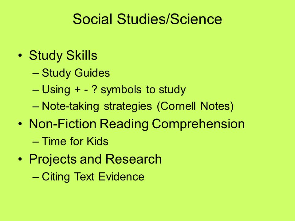 Social Studies/Science Study Skills –Study Guides –Using + - ? symbols to study –Note-taking strategies (Cornell Notes) Non-Fiction Reading Comprehens