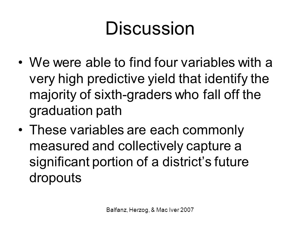 Balfanz, Herzog, & Mac Iver 2007 Discussion We were able to find four variables with a very high predictive yield that identify the majority of sixth-