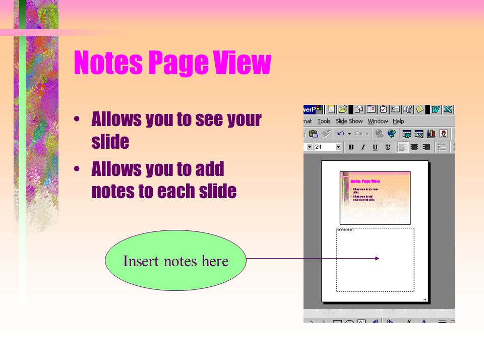 Notes Page View Allows you to see your slide Allows you to add notes to each slide Insert notes here