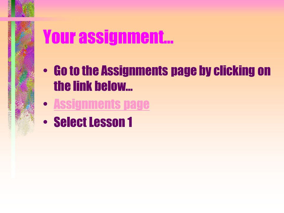 Your assignment... Go to the Assignments page by clicking on the link below… Assignments page Select Lesson 1