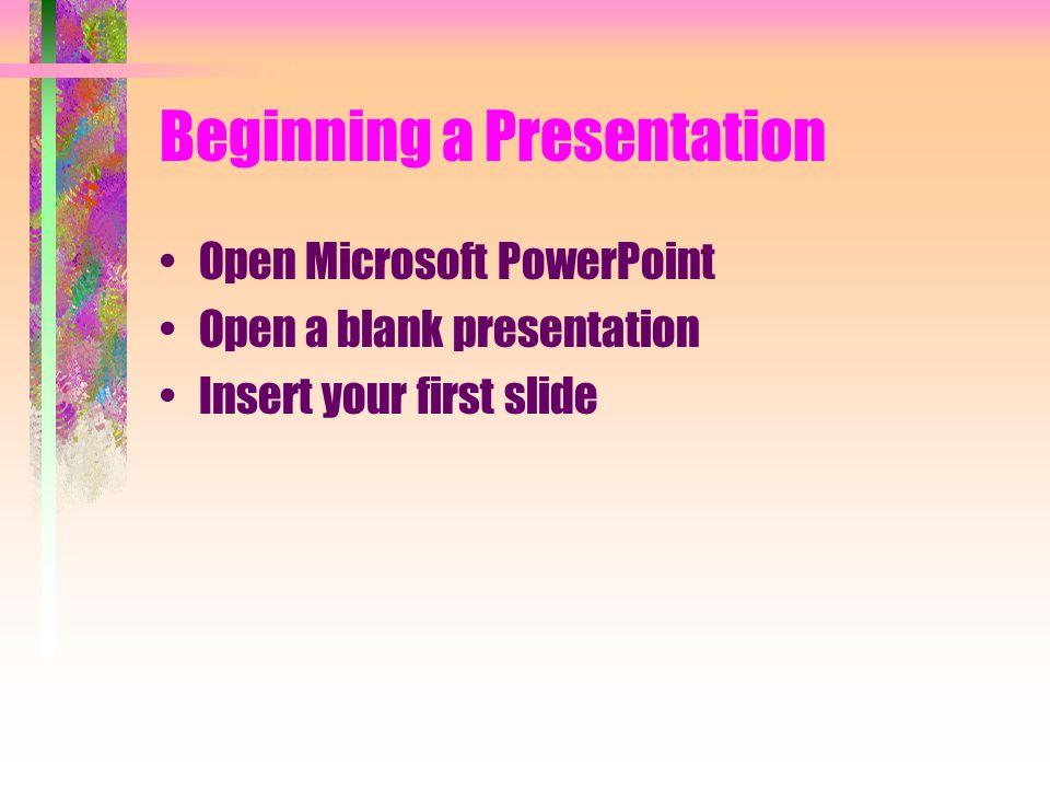 Beginning a Presentation Open Microsoft PowerPoint Open a blank presentation Insert your first slide