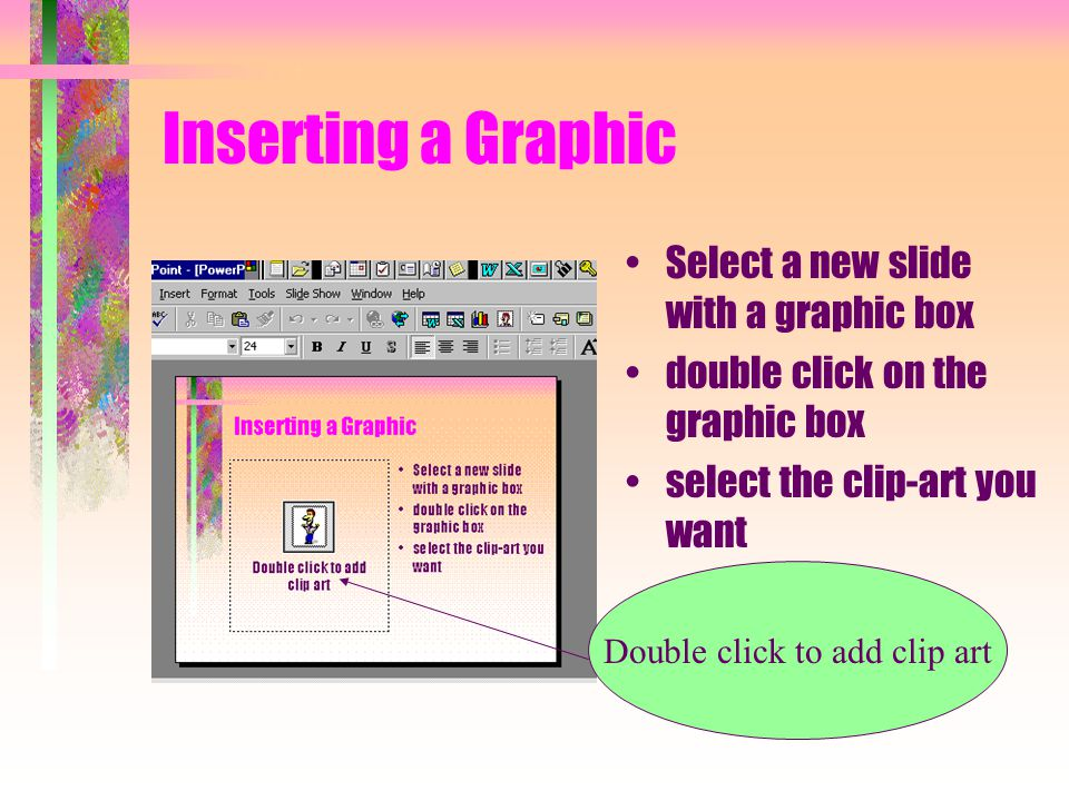 Inserting a Graphic Select a new slide with a graphic box double click on the graphic box select the clip-art you want Double click to add clip art