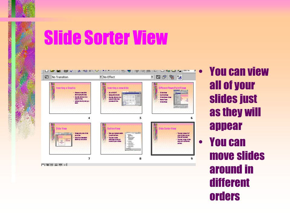 Slide Sorter View You can view all of your slides just as they will appear You can move slides around in different orders