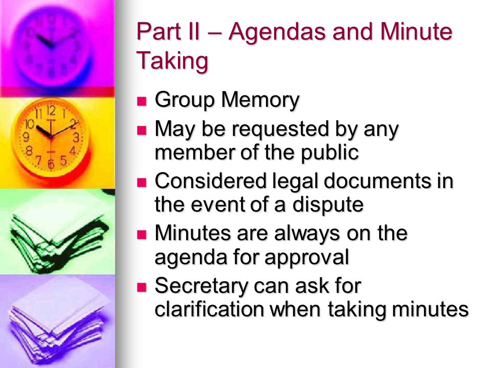 Part II – Agendas and Minute Taking Group Memory Group Memory May be requested by any member of the public May be requested by any member of the public Considered legal documents in the event of a dispute Considered legal documents in the event of a dispute Minutes are always on the agenda for approval Minutes are always on the agenda for approval Secretary can ask for clarification when taking minutes Secretary can ask for clarification when taking minutes