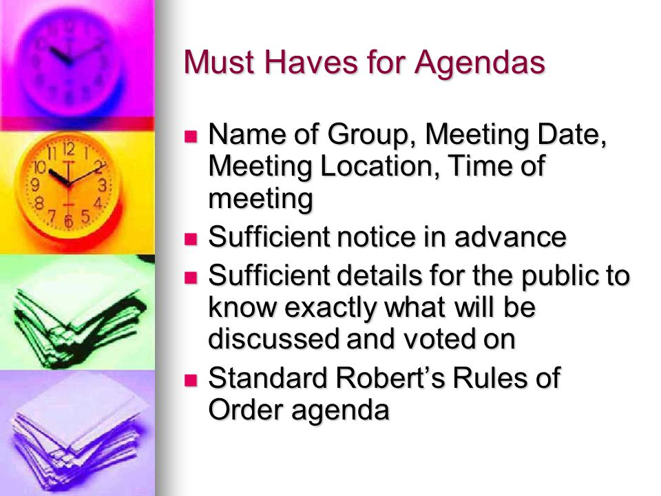 Must Haves for Agendas Name of Group, Meeting Date, Meeting Location, Time of meeting Name of Group, Meeting Date, Meeting Location, Time of meeting Sufficient notice in advance Sufficient notice in advance Sufficient details for the public to know exactly what will be discussed and voted on Sufficient details for the public to know exactly what will be discussed and voted on Standard Robert's Rules of Order agenda Standard Robert's Rules of Order agenda