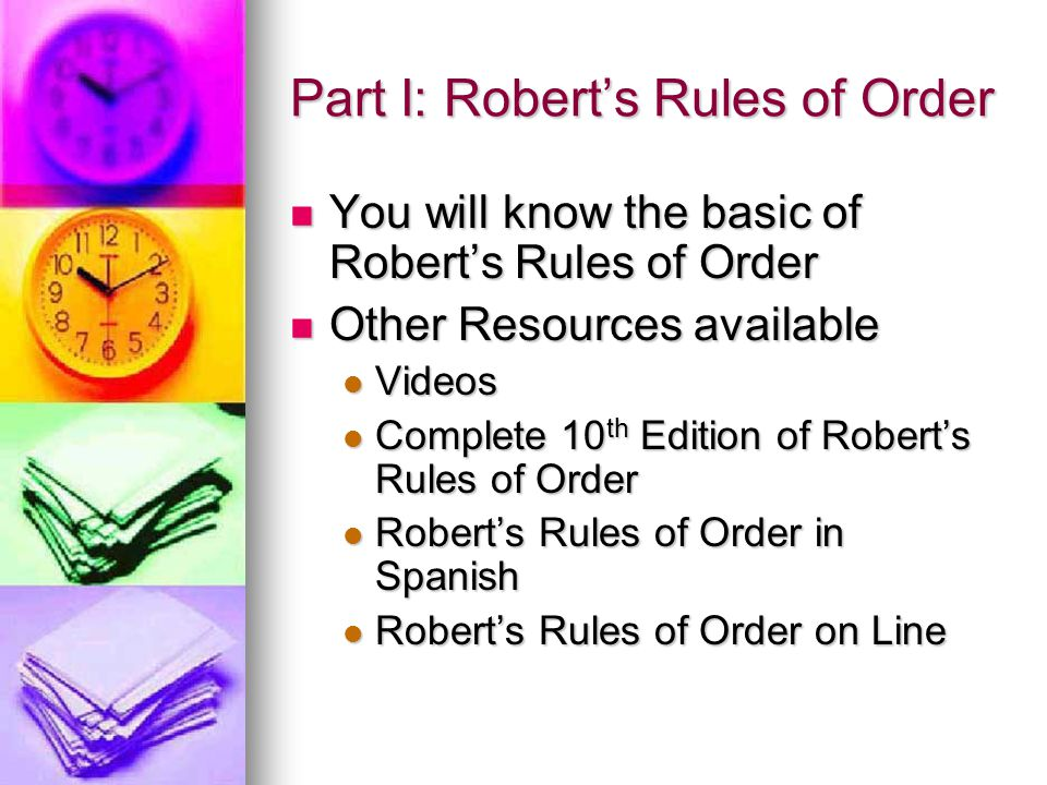 Part I: Robert's Rules of Order You will know the basic of Robert's Rules of Order You will know the basic of Robert's Rules of Order Other Resources available Other Resources available Videos Videos Complete 10 th Edition of Robert's Rules of Order Complete 10 th Edition of Robert's Rules of Order Robert's Rules of Order in Spanish Robert's Rules of Order in Spanish Robert's Rules of Order on Line Robert's Rules of Order on Line
